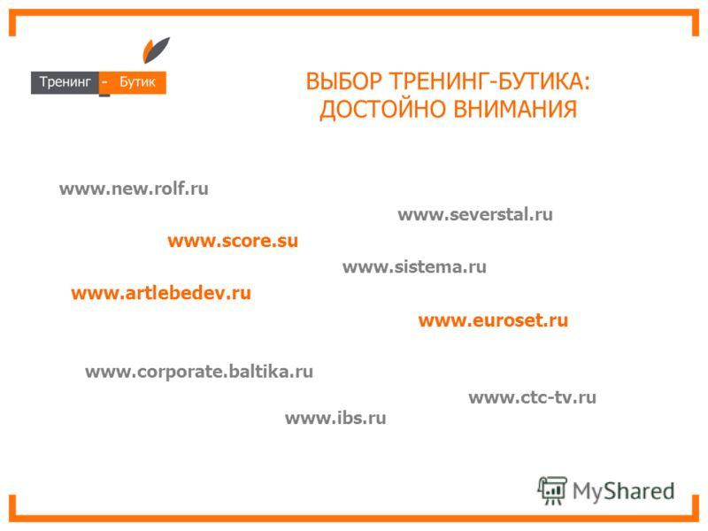 ВЫБОР ТРЕНИНГ-БУТИКА: ДОСТОЙНО ВНИМАНИЯ www.new.rolf.ru www.severstal.ru www.score.su www.sistema.ru www.artlebedev.ru www.euroset.ru www.corporate.baltika.ru www.ctc-tv.ru www.ibs.ru