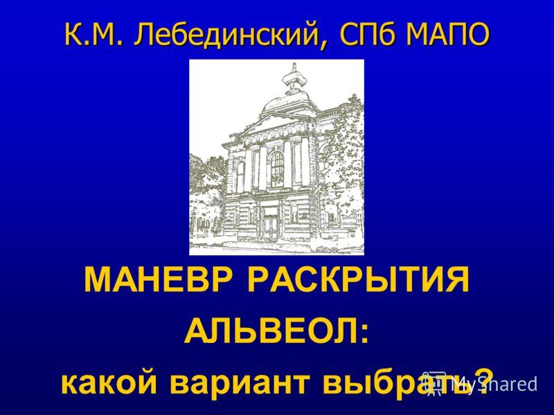 МАНЕВР РАСКРЫТИЯ АЛЬВЕОЛ: какой вариант выбрать? К.М. Лебединский, СПб МАПО