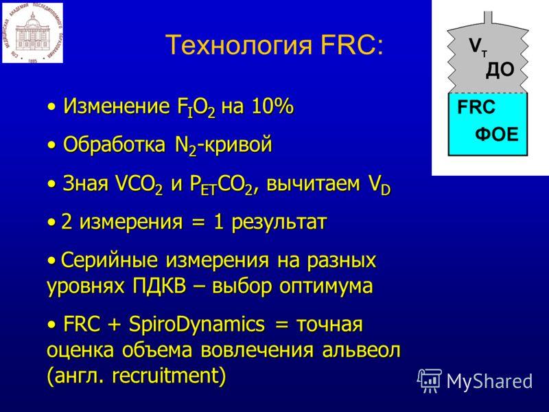Технология FRC: Изменение F I O 2 на 10% Обработка N 2 -кривой Обработка N 2 -кривой Зная VCO 2 и Р ET CO 2, вычитаем V D Зная VCO 2 и Р ET CO 2, вычитаем V D 2 измерения = 1 результат 2 измерения = 1 результат Серийные измерения на разных уровнях ПД