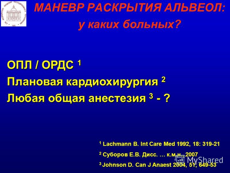 МАНЕВР РАСКРЫТИЯ АЛЬВЕОЛ: у каких больных? 1 Lachmann B. Int Care Med 1992, 18: 319-21 2 Суборов Е.В. Дисс. … к.м.н., 2007 3 Johnson D. Can J Anaest 2004, 51; 649-53 ОПЛ / ОРДС 1 Плановая кардиохирургия 2 Любая общая анестезия 3 - ?