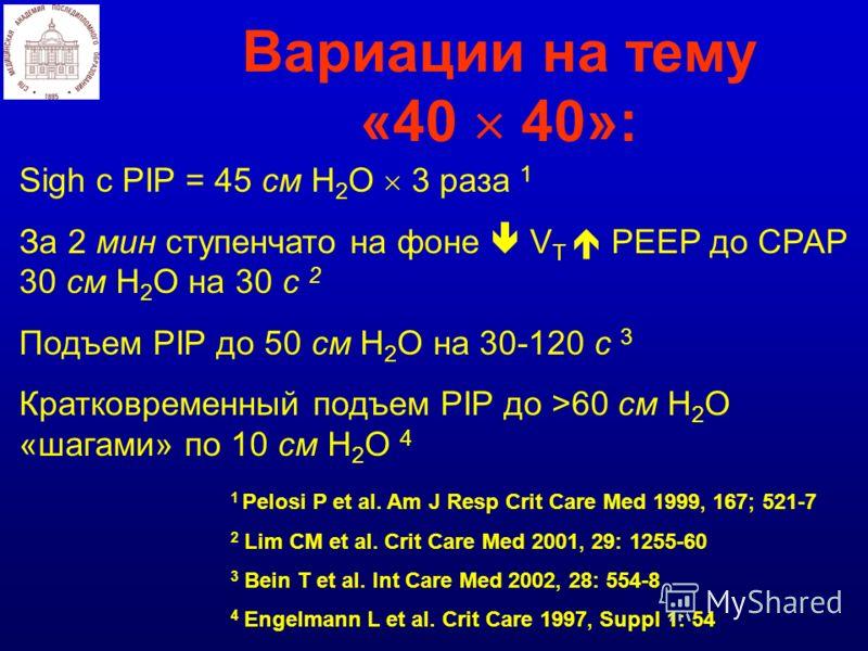 Вариации на тему «40 40»: Sigh с PIP = 45 см Н 2 О 3 раза 1 За 2 мин ступенчато на фоне V T PEEP до СРАР 30 см Н 2 О на 30 с 2 Подъем PIP до 50 см Н 2 О на 30-120 с 3 Кратковременный подъем PIP до >60 см Н 2 О «шагами» по 10 см H 2 O 4 1 Pelosi P et