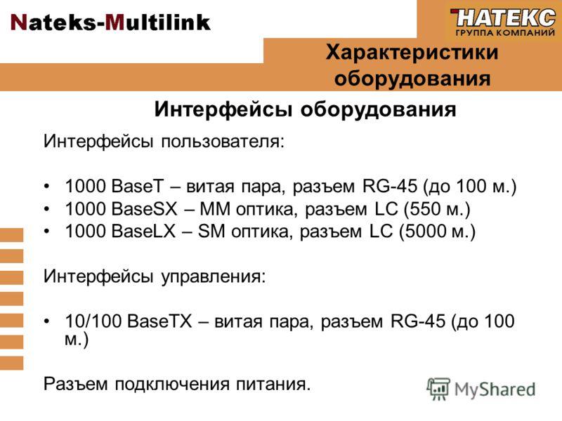 Характеристики оборудования Интерфейсы пользователя: 1000 BaseT – витая пара, разъем RG-45 (до 100 м.) 1000 BaseSX – MM оптика, разъем LC (550 м.) 1000 BaseLX – SM оптика, разъем LC (5000 м.) Интерфейсы управления: 10/100 BaseTX – витая пара, разъем