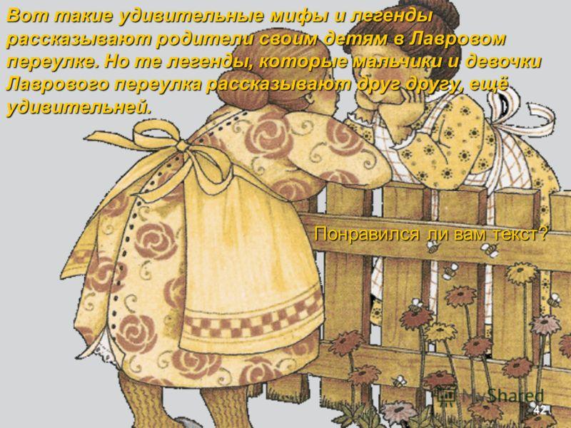 Вот такие удивительные мифы и легенды рассказывают родители своим детям в Лавровом переулке. Но те легенды, которые мальчики и девочки Лаврового переулка рассказывают друг другу, ещё удивительней. Понравился ли вам текст? 42