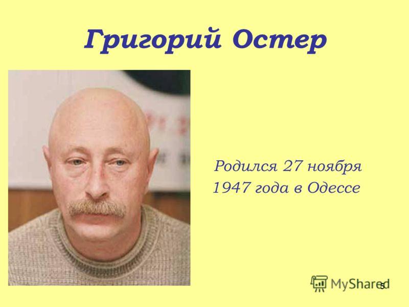 Григорий Остер Родился 27 ноября 1947 года в Одессе 5