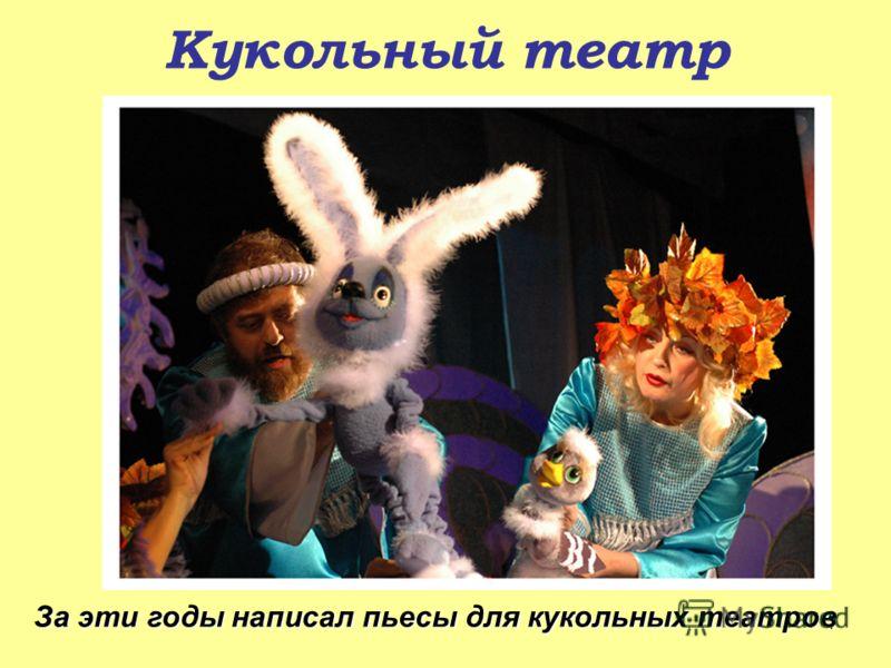 Кукольный театр За эти годы написал пьесы для кукольных театров 7