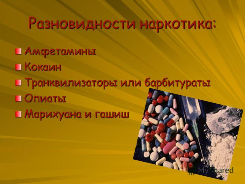 Разновидности наркотика: АмфетаминыКокаин Транквилизаторы или барбитураты Опиаты Марихуана и гашиш