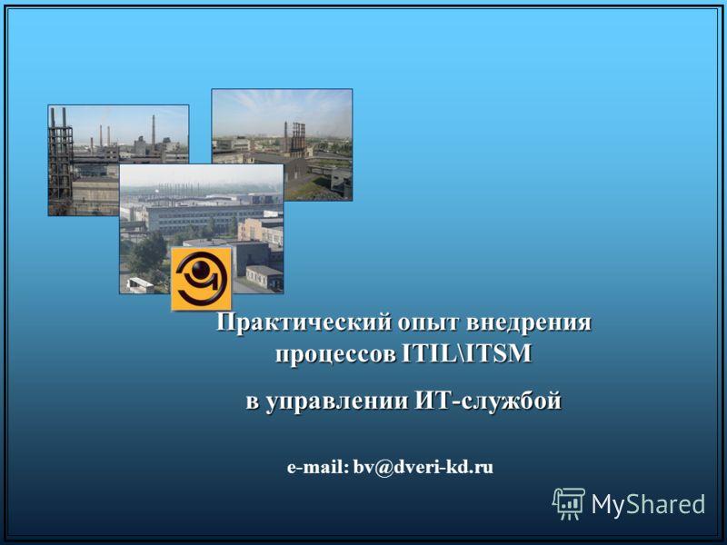 Практический опыт внедрения процессов ITIL\ITSM в управлении ИТ-службой e-mail: bv@dveri-kd.ru