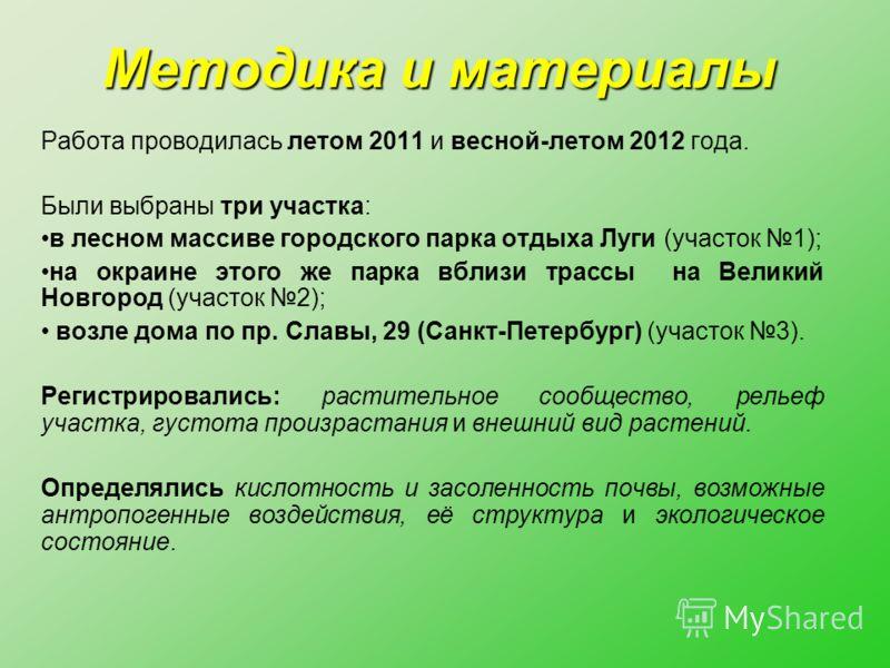 Методика и материалы Работа проводилась летом 2011 и весной-летом 2012 года. Были выбраны три участка: в лесном массиве городского парка отдыха Луги (участок 1); на окраине этого же парка вблизи трассы на Великий Новгород (участок 2); возле дома по п