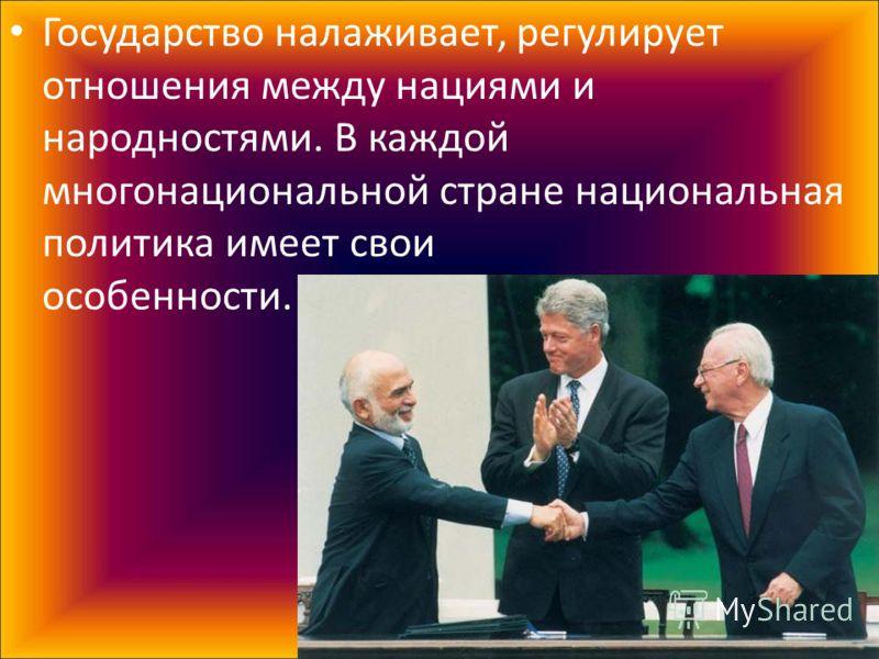 Государство налаживает, регулирует отношения между нациями и народностями. В каждой многонациональной стране национальная политика имеет свои особенности.