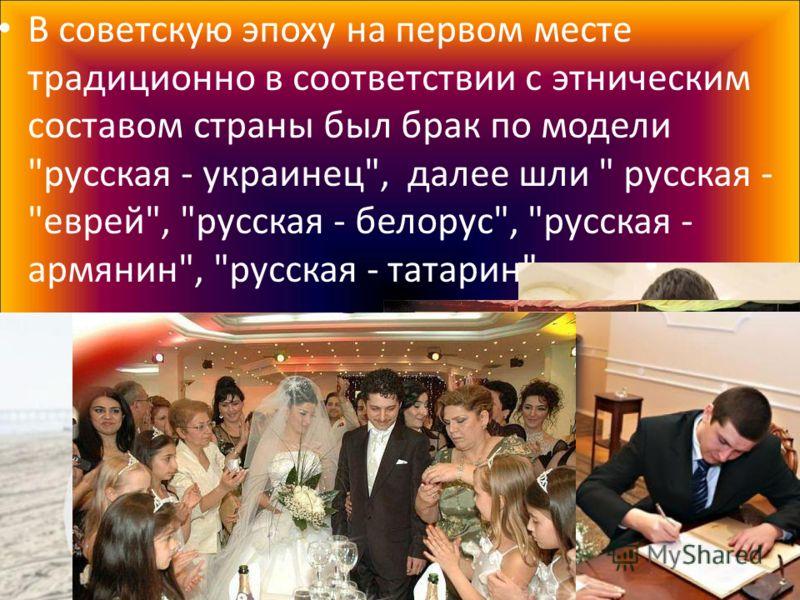 В советскую эпоху на первом месте традиционно в соответствии с этническим составом страны был брак по модели русская - украинец, далее шли  русская - еврей, русская - белорус, русская - армянин, русская - татарин.