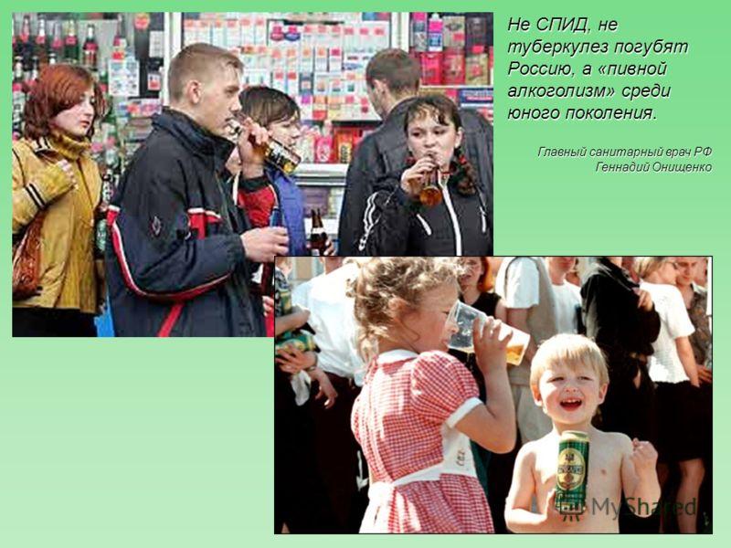 Не СПИД, не туберкулез погубят Россию, а «пивной алкоголизм» среди юного поколения. Главный санитарный врач РФ Геннадий Онищенко