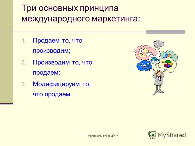 Материалы курса ЦРРН16 Три основных принципа международного маркетинга: 1. Продаем то, что производим; 2. Производим то, что продаем; 3. Модифицируем то, что продаем.