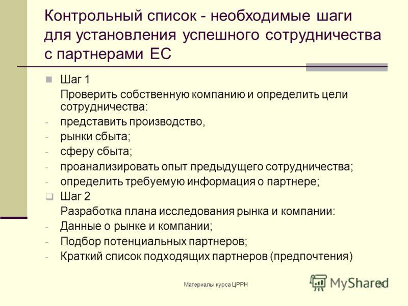 Материалы курса ЦРРН36 Контрольный список - необходимые шаги для установления успешного сотрудничества с партнерами ЕС Шаг 1 Проверить собственную компанию и определить цели сотрудничества: - представить производство, - рынки сбыта; - сферу сбыта; -