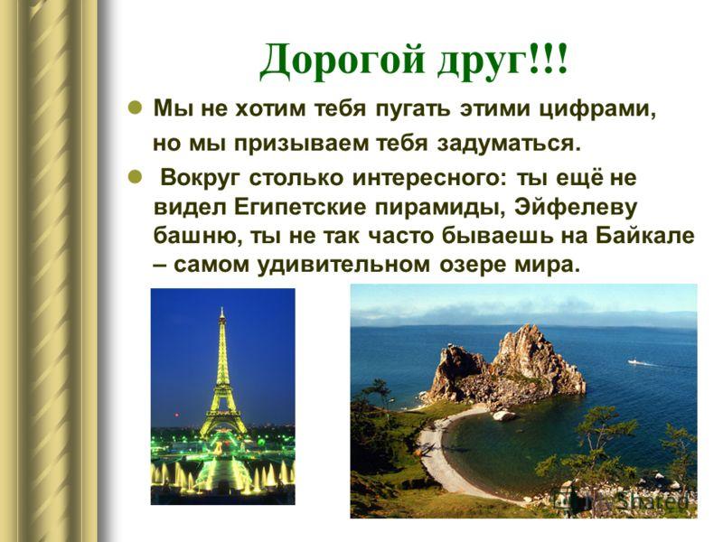 Дорогой друг!!! Мы не хотим тебя пугать этими цифрами, но мы призываем тебя задуматься. Вокруг столько интересного: ты ещё не видел Египетские пирамиды, Эйфелеву башню, ты не так часто бываешь на Байкале – самом удивительном озере мира.