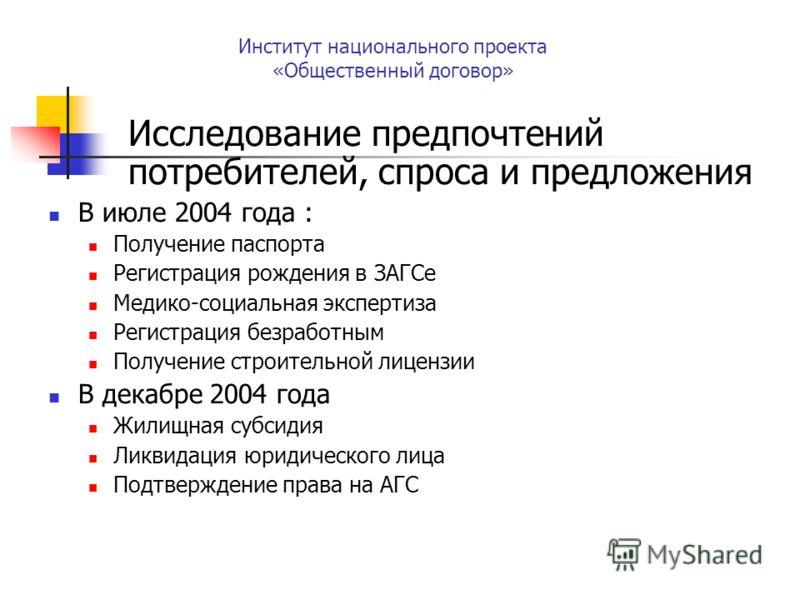 Исследование предпочтений потребителей, спроса и предложения В июле 2004 года : Получение паспорта Регистрация рождения в ЗАГСе Медико-социальная экспертиза Регистрация безработным Получение строительной лицензии В декабре 2004 года Жилищная субсидия