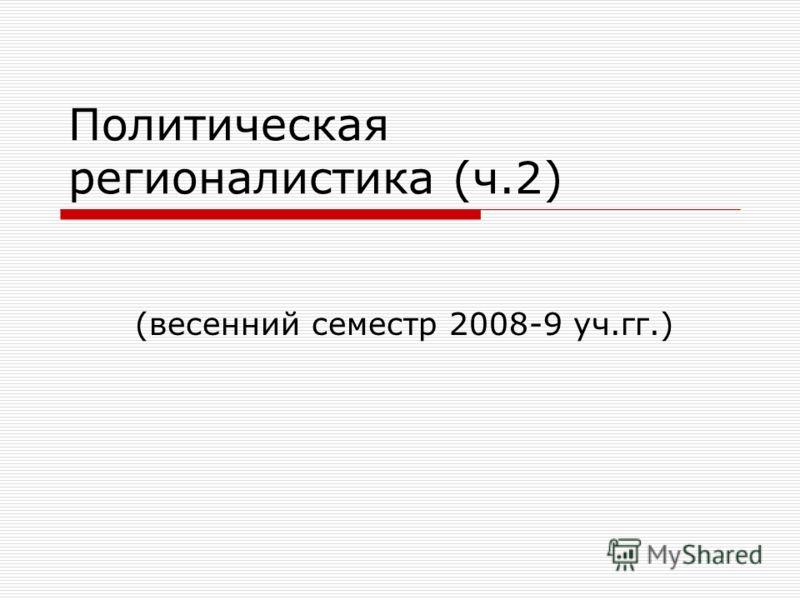 Политическая регионалистика (ч.2) (весенний семестр 2008-9 уч.гг.)