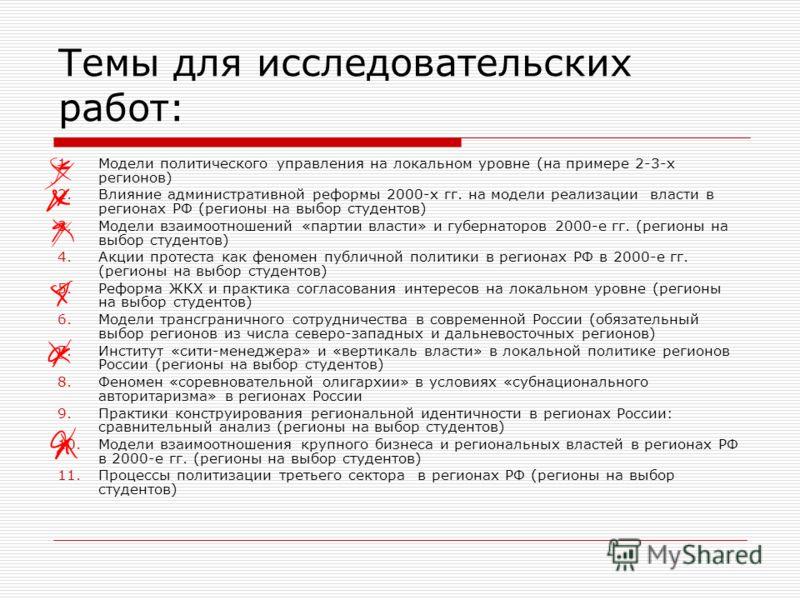 Темы для исследовательских работ: 1.Модели политического управления на локальном уровне (на примере 2-3-х регионов) 2.Влияние административной реформы 2000-х гг. на модели реализации власти в регионах РФ (регионы на выбор студентов) 3.Модели взаимоот