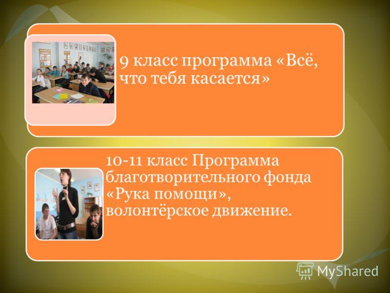 9 класс программа «Всё, что тебя касается» 10-11 класс Программа благотворительного фонда «Рука помощи», волонтёрское движение.