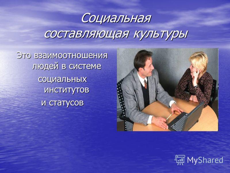 Социальная составляющая культуры Это взаимоотношения людей в системе социальных институтов и статусов
