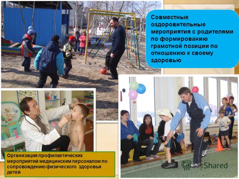 15 Совместные оздоровительные мероприятия с родителями по формированию грамотной позиции по отношению к своему здоровью Организация профилактических мероприятий медицинским персоналом по сопровождению физического здоровья детей
