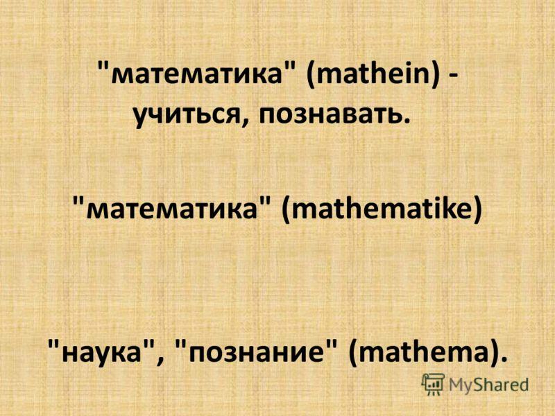 математика (mathein) - учиться, познавать. математика (mathematike) наука, познание (mathema).