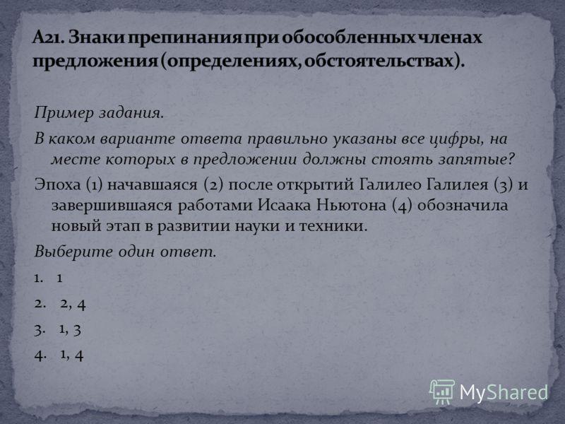 Пример задания. В каком варианте ответа правильно указаны все цифры, на месте которых в предложении должны стоять запятые? Эпоха (1) начавшаяся (2) после открытий Галилео Галилея (3) и завершившаяся работами Исаака Ньютона (4) обозначила новый этап в