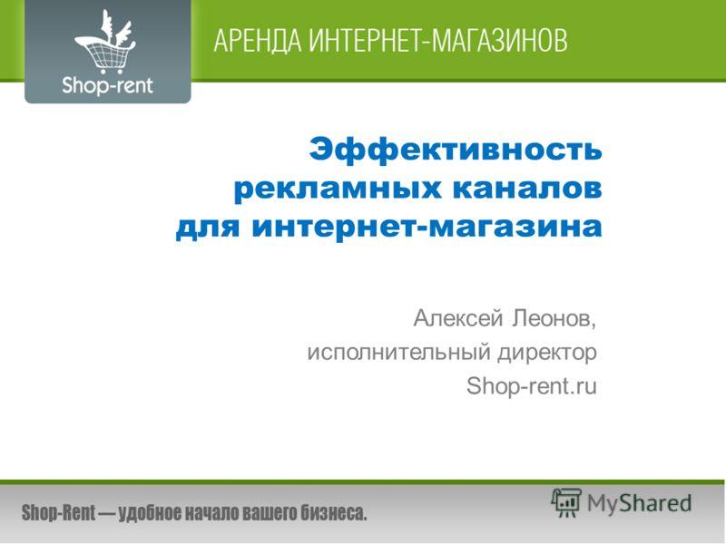 Эффективность рекламных каналов для интернет-магазина Алексей Леонов, исполнительный директор Shop-rent.ru