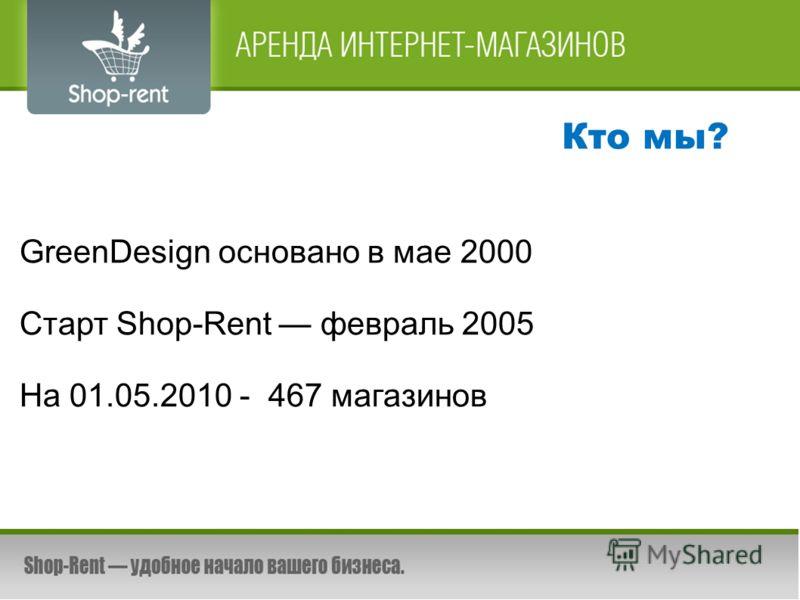 Кто мы? GreenDesign основано в мае 2000 Старт Shop-Rent февраль 2005 На 01.05.2010 - 467 магазинов