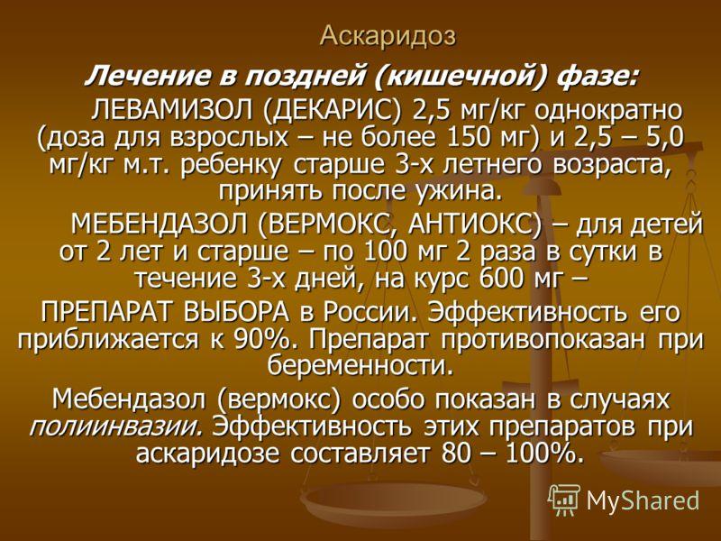 Аскаридоз Лечение в поздней (кишечной) фазе: ЛЕВАМИЗОЛ (ДЕКАРИС) 2,5 мг/кг однократно (доза для взрослых – не более 150 мг) и 2,5 – 5,0 мг/кг м.т. ребенку старше 3-х летнего возраста, принять после ужина. ЛЕВАМИЗОЛ (ДЕКАРИС) 2,5 мг/кг однократно (доз
