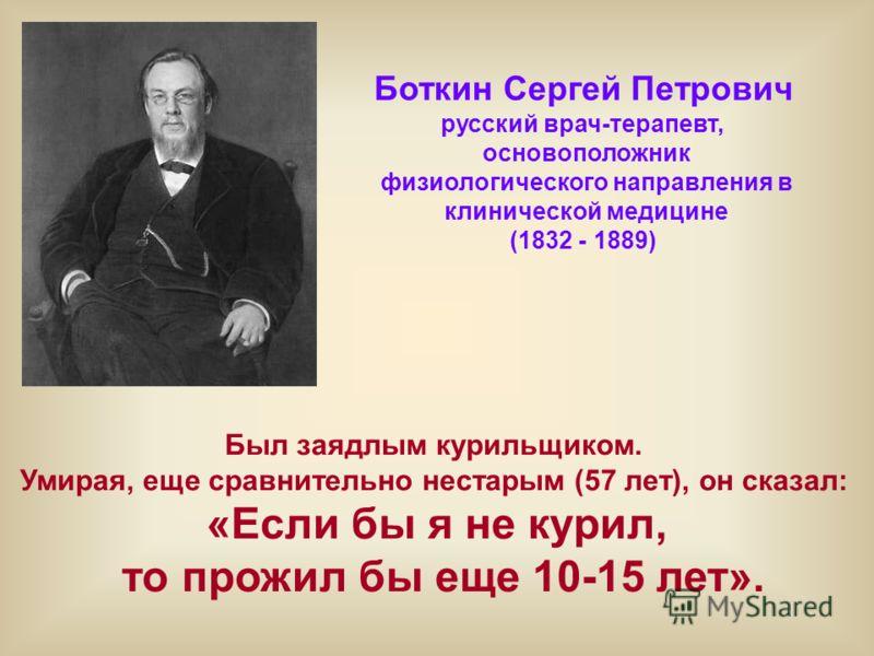 Боткин Сергей Петрович русский врач-терапевт, основоположник физиологического направления в клинической медицине (1832 - 1889) Был заядлым курильщиком. Умирая, еще сравнительно нестарым (57 лет), он сказал: «Если бы я не курил, то прожил бы еще 10-15