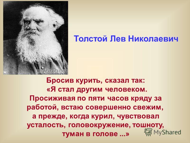 Толстой Лев Николаевич Бросив курить, сказал так: «Я стал другим человеком. Просиживая по пяти часов кряду за работой, встаю совершенно свежим, а прежде, когда курил, чувствовал усталость, головокружение, тошноту, туман в голове...»