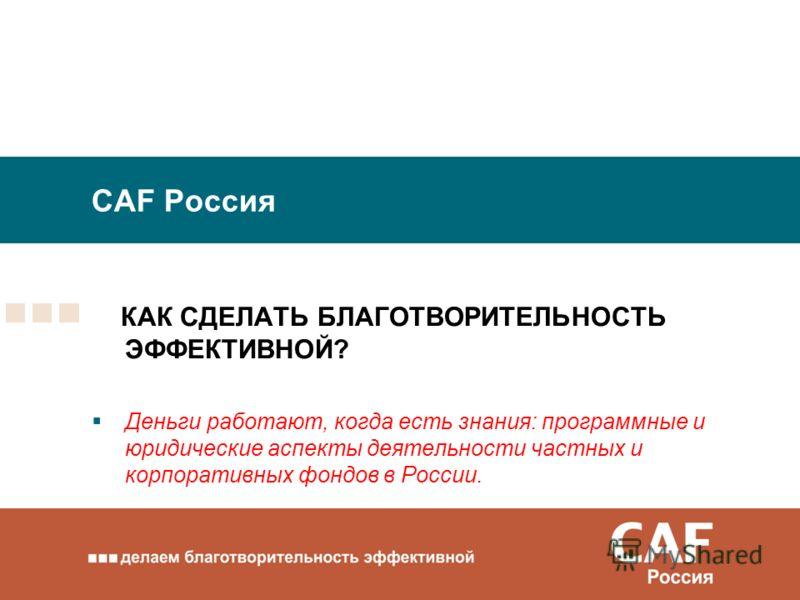 CAF Россия КАК СДЕЛАТЬ БЛАГОТВОРИТЕЛЬНОСТЬ ЭФФЕКТИВНОЙ? Деньги работают, когда есть знания: программные и юридические аспекты деятельности частных и корпоративных фондов в России.
