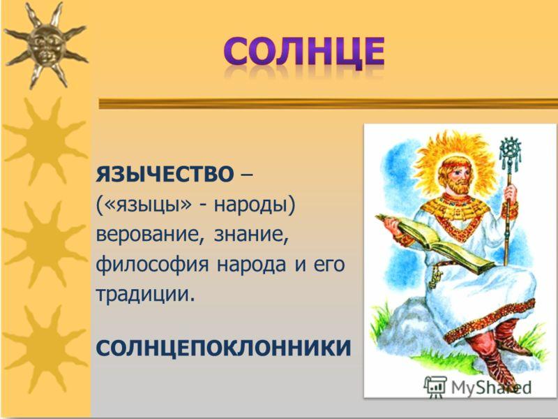 ЯЗЫЧЕСТВО – («языцы» - народы) верование, знание, философия народа и его традиции. СОЛНЦЕПОКЛОННИКИ