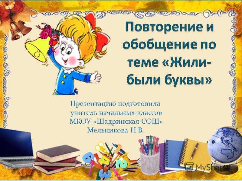 Презентацию подготовила учитель начальных классов МКОУ «Шадринская СОШ» Мельникова Н.В.