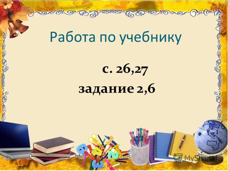 Работа по учебнику с. 26,27 задание 2,6