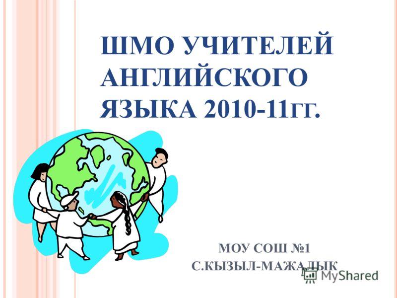 ШМО УЧИТЕЛЕЙ АНГЛИЙСКОГО ЯЗЫКА 2010-11 ГГ. МОУ СОШ 1 С.КЫЗЫЛ-МАЖАЛЫК