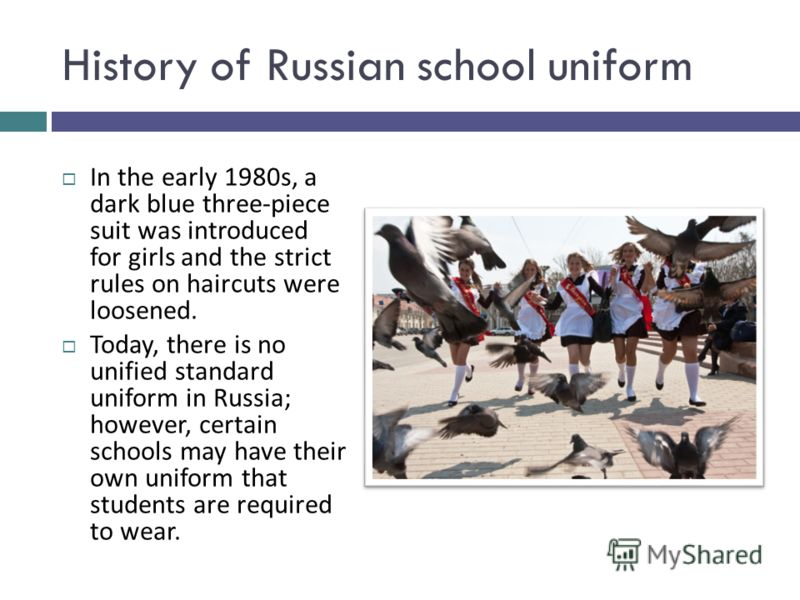 History of Russian school uniform In the early 1980s, a dark blue three-piece suit was introduced for girls and the strict rules on haircuts were loosened. Today, there is no unified standard uniform in Russia; however, certain schools may have their