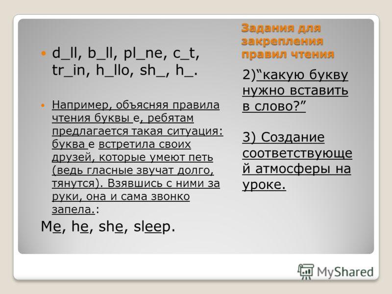 Задания для закрепления правил чтения 2)какую букву нужно вставить в слово? 3) Создание соответствующе й атмосферы на уроке. d_ll, b_ll, pl_ne, c_t, tr_in, h_llo, sh_, h_. Например, объясняя правила чтения буквы е, ребятам предлагается такая ситуация