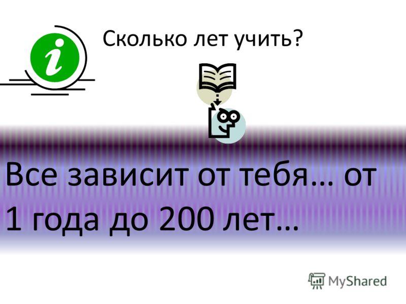 Сколько лет учить? Все зависит от тебя… от 1 года до 200 лет…