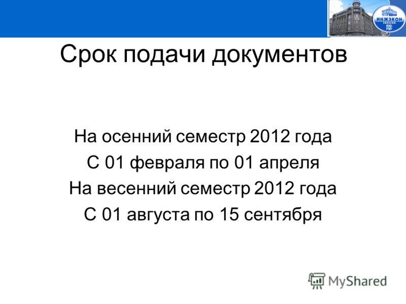 Срок подачи документов На осенний семестр 2012 года С 01 февраля по 01 апреля На весенний семестр 2012 года С 01 августа по 15 сентября