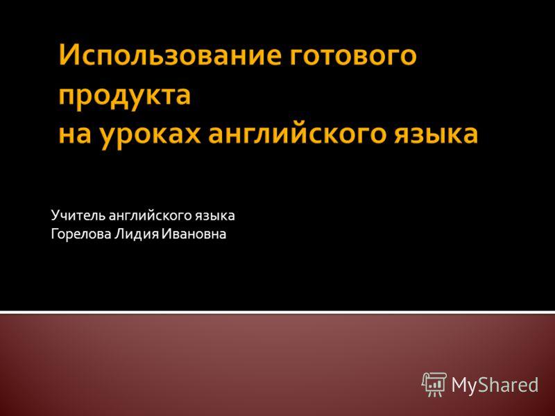 Учитель английского языка Горелова Лидия Ивановна