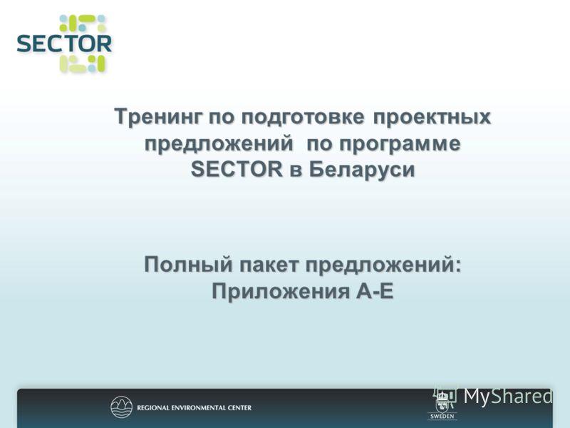 Тренингпо подготовке проектных предложений по программе SECTOR в Беларуси Полный пакет предложений: Приложения А-Е Тренинг по подготовке проектных предложений по программе SECTOR в Беларуси Полный пакет предложений: Приложения А-Е
