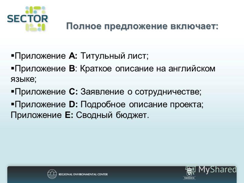 Полное предложение включает: Приложение A: Титульный лист; Приложение B: Краткое описание на английском языке; Приложение C: Заявление о сотрудничестве; Приложение D: Подробное описание проекта; Приложение E: Сводный бюджет.