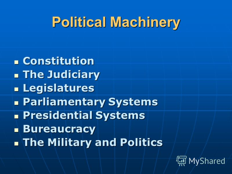Political Machinery Constitution Constitution The Judiciary The Judiciary Legislatures Legislatures Parliamentary Systems Parliamentary Systems Presidential Systems Presidential Systems Bureaucracy Bureaucracy The Military and Politics The Military a