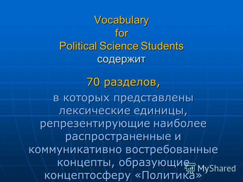Vocabulary for Political Science Students содержит 70 разделов, в которых представлены лексические единицы, репрезентирующие наиболее распространенные и коммуникативно востребованные концепты, образующие концептосферу «Политика»