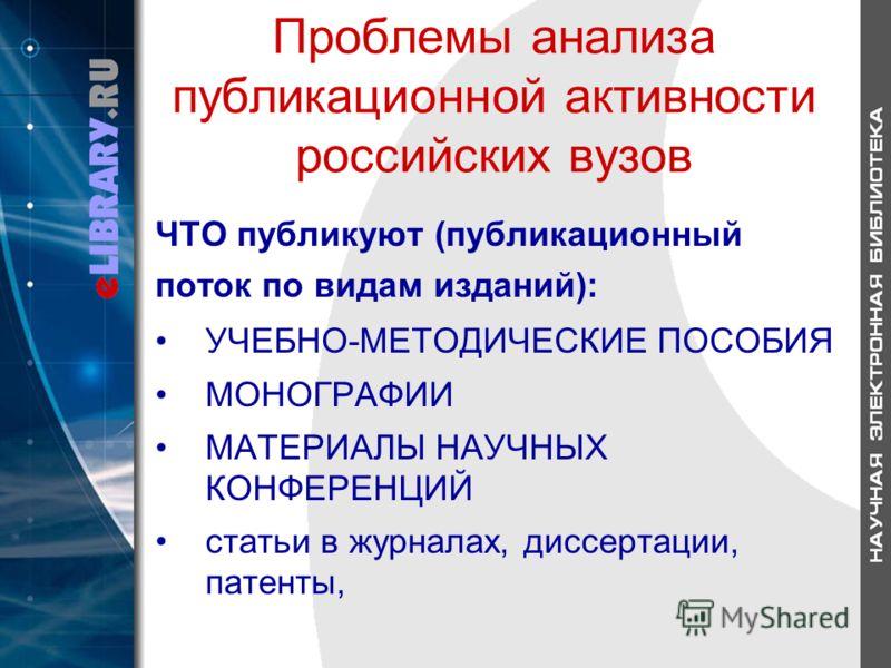 Проблемы анализа публикационной активности российских вузов ЧТО публикуют (публикационный поток по видам изданий): УЧЕБНО-МЕТОДИЧЕСКИЕ ПОСОБИЯ МОНОГРАФИИ МАТЕРИАЛЫ НАУЧНЫХ КОНФЕРЕНЦИЙ статьи в журналах, диссертации, патенты,