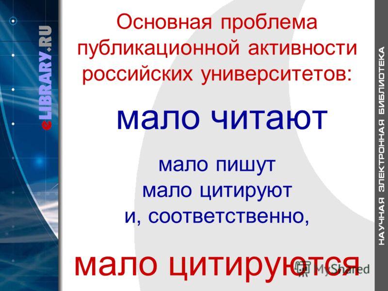 Основная проблема публикационной активности российских университетов: мало читают мало пишут мало цитируют и, соответственно, мало цитируются
