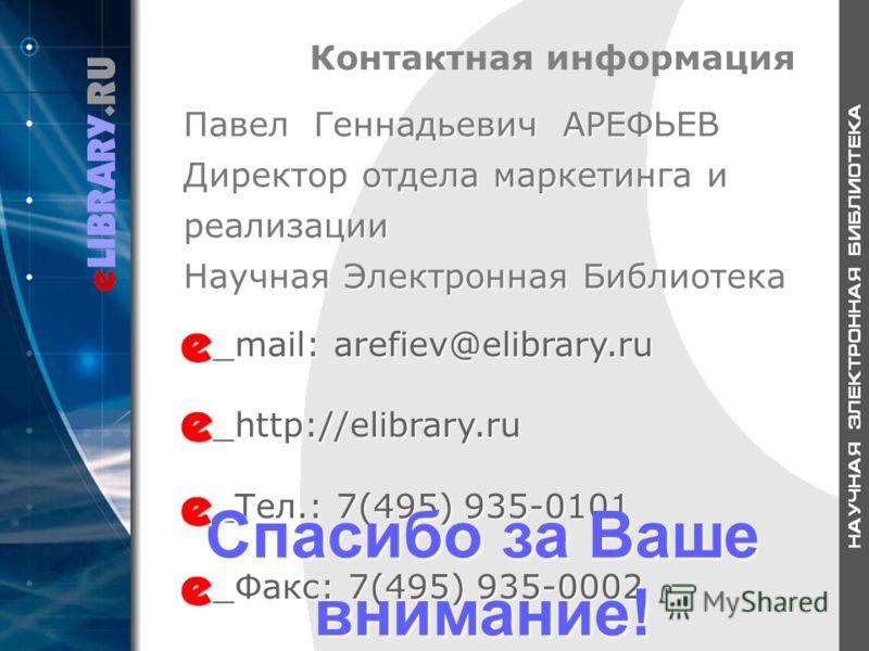 Контактная информация _mail: arefiev@elibrary.ru _http://elibrary.ru _Тел.: 7(495) 935-0101 _Факс: 7(495) 935-0002 Спасибо за Ваше внимание! Павел Геннадьевич АРЕФЬЕВ Директор отдела маркетинга и реализации Научная Электронная Библиотека