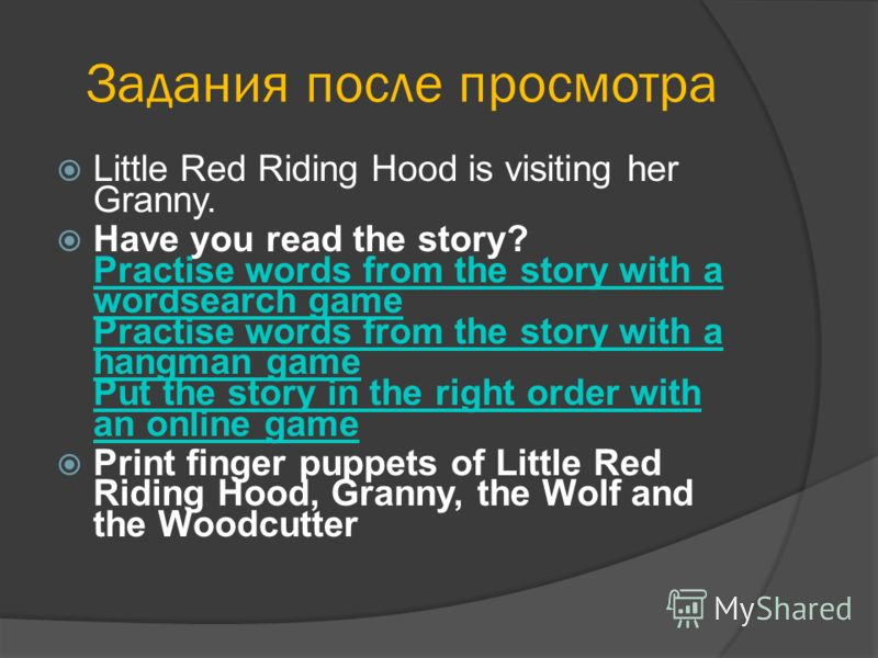 Задания после просмотра Little Red Riding Hood is visiting her Granny. Have you read the story? Practise words from the story with a wordsearch game Practise words from the story with a hangman game Put the story in the right order with an online gam