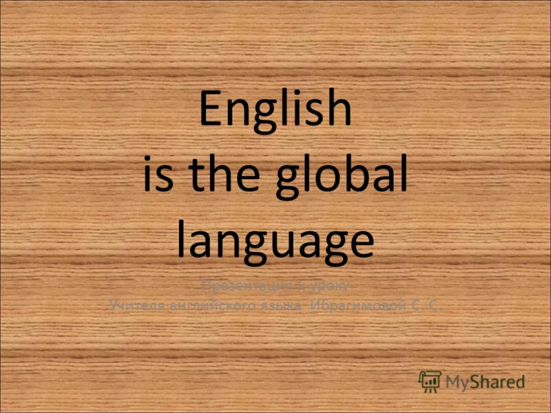 English is the global language Презентация к уроку Учителя английского языка Ибрагимовой С. С.